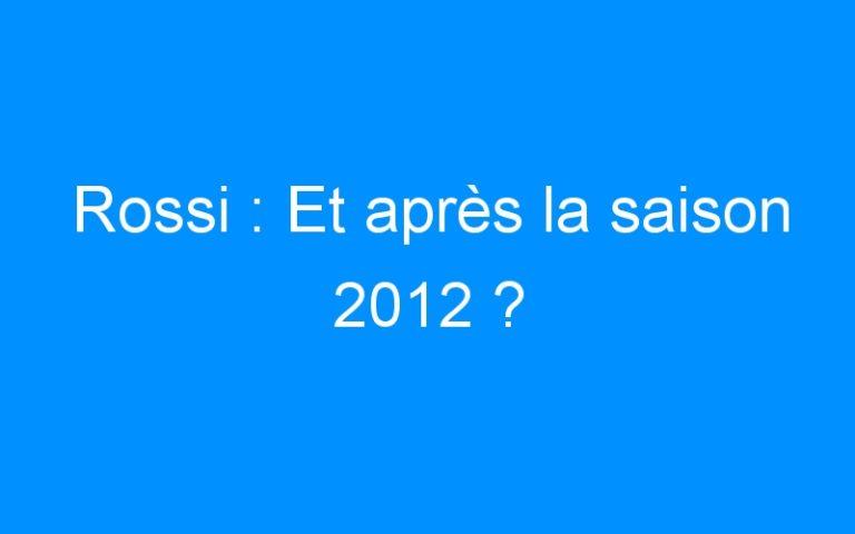 Rossi : Et après la saison 2012 ?