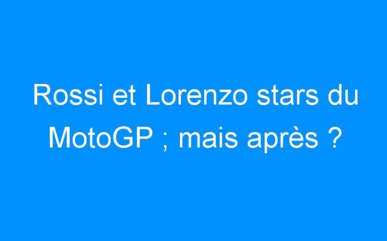 Rossi et Lorenzo stars du MotoGP ; mais après ?