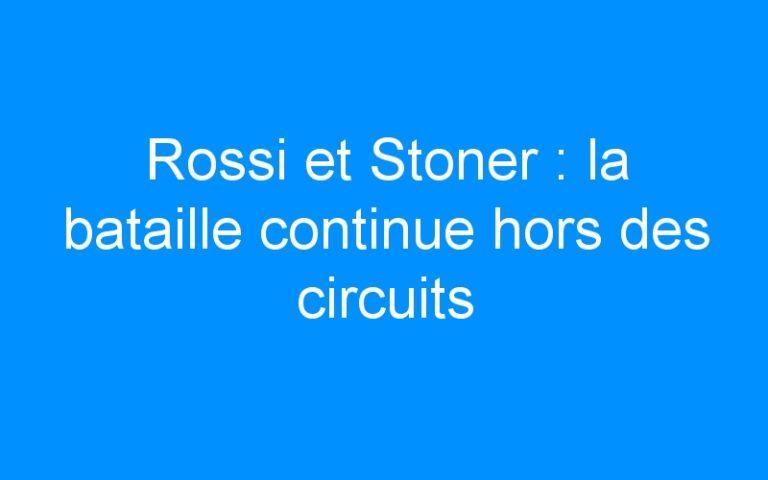 Rossi et Stoner : la bataille continue hors des circuits