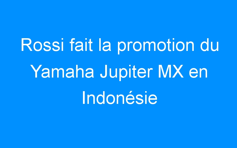 Rossi fait la promotion du Yamaha Jupiter MX en Indonésie