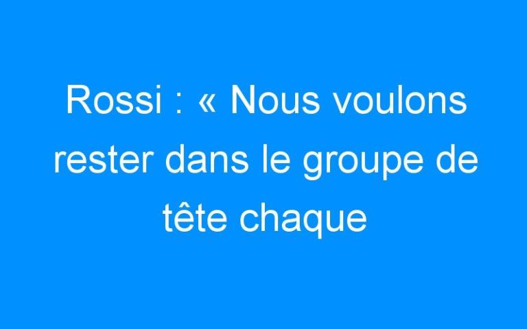 Rossi : « Nous voulons rester dans le groupe de tête chaque week-end. »