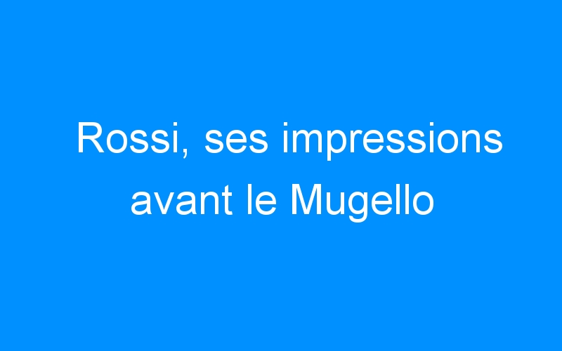 Rossi, ses impressions avant le Mugello