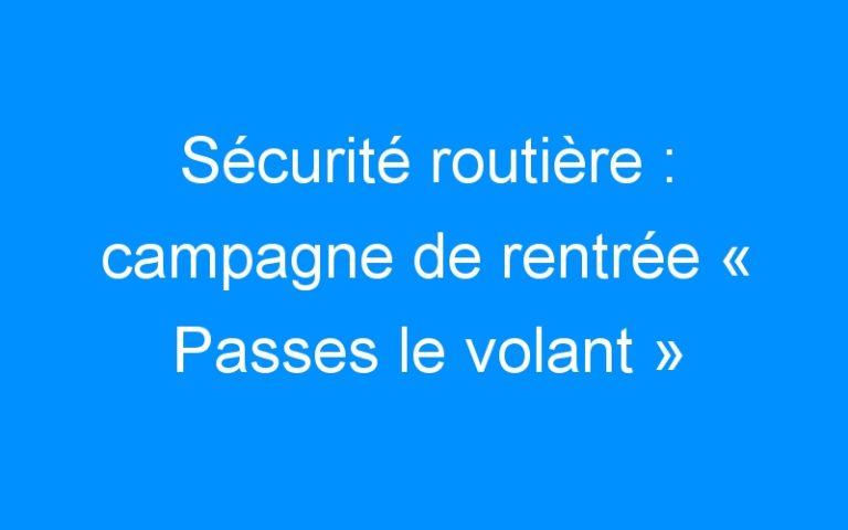 Sécurité routière : campagne de rentrée « Passes le volant »