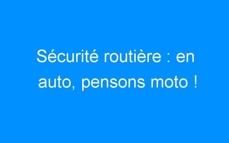 Sécurité routière : en auto, pensons moto !