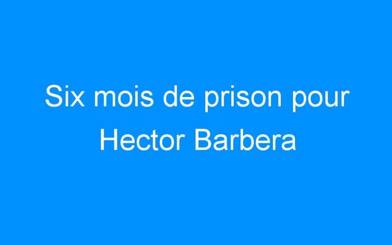 Six mois de prison pour Hector Barbera
