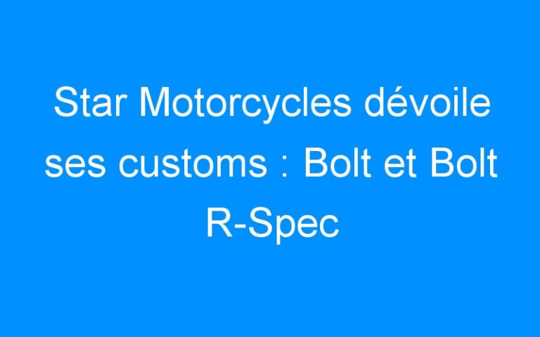 Star Motorcycles dévoile ses customs : Bolt et Bolt R-Spec