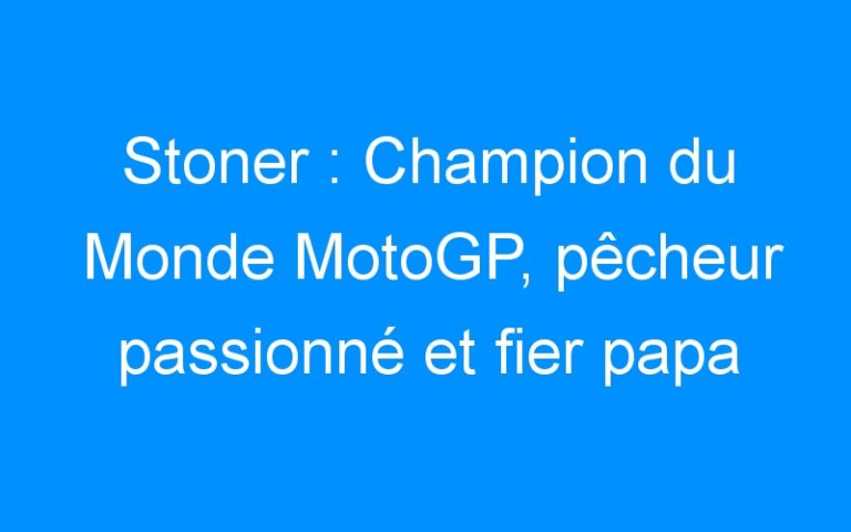Stoner : Champion du Monde MotoGP, pêcheur passionné et fier papa