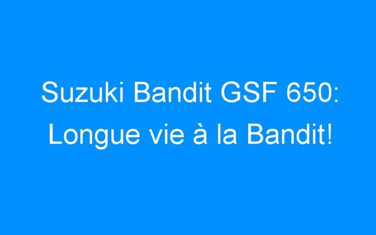 Suzuki Bandit GSF 650: Longue vie à la Bandit!