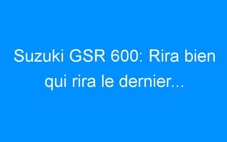 Suzuki GSR 600: Rira bien qui rira le dernier…