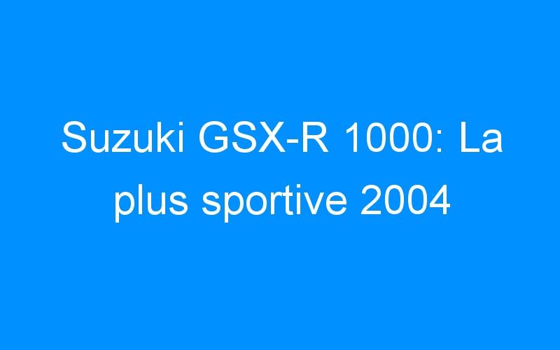 Suzuki GSX-R 1000: La plus sportive 2004