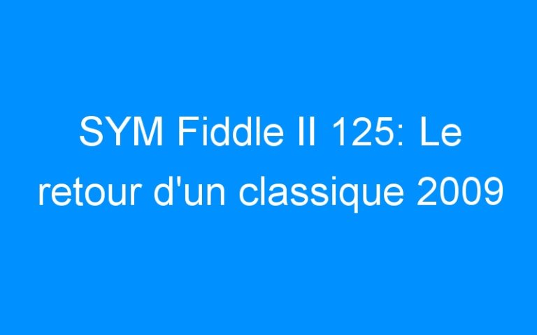 SYM Fiddle II 125: Le retour d'un classique 2009