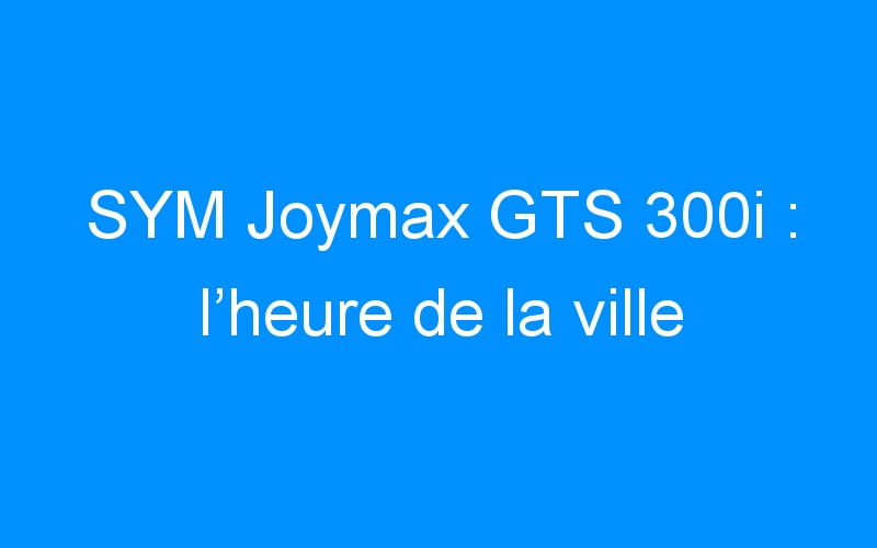 SYM Joymax GTS 300i : l'heure de la ville