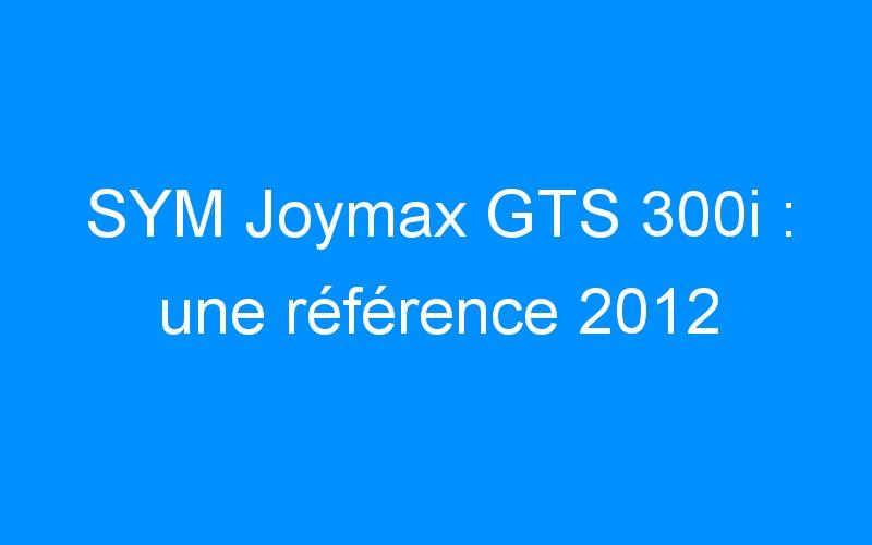 SYM Joymax GTS 300i : une référence 2012