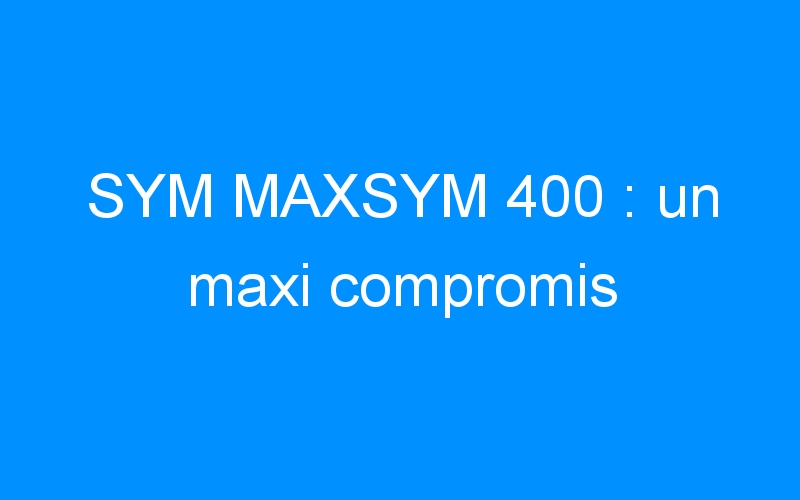SYM MAXSYM 400 : un maxi compromis