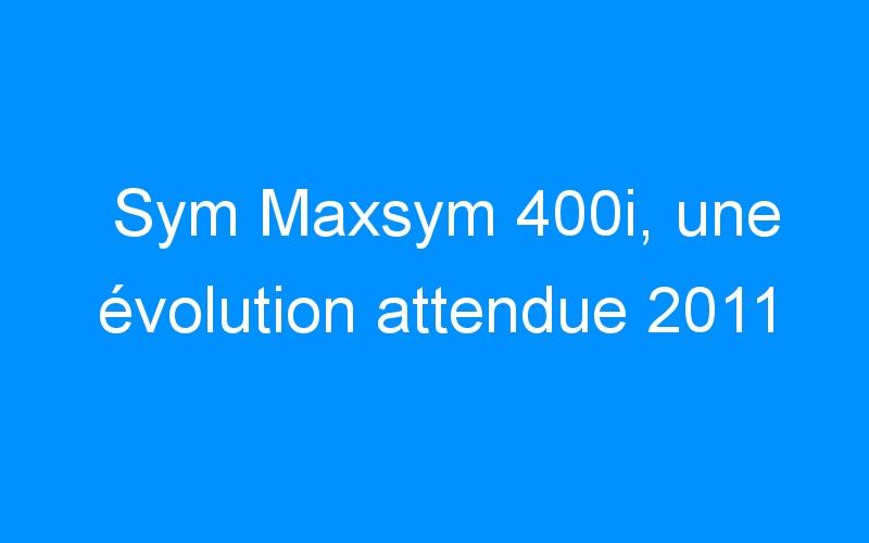 Sym Maxsym 400i, une évolution attendue 2011