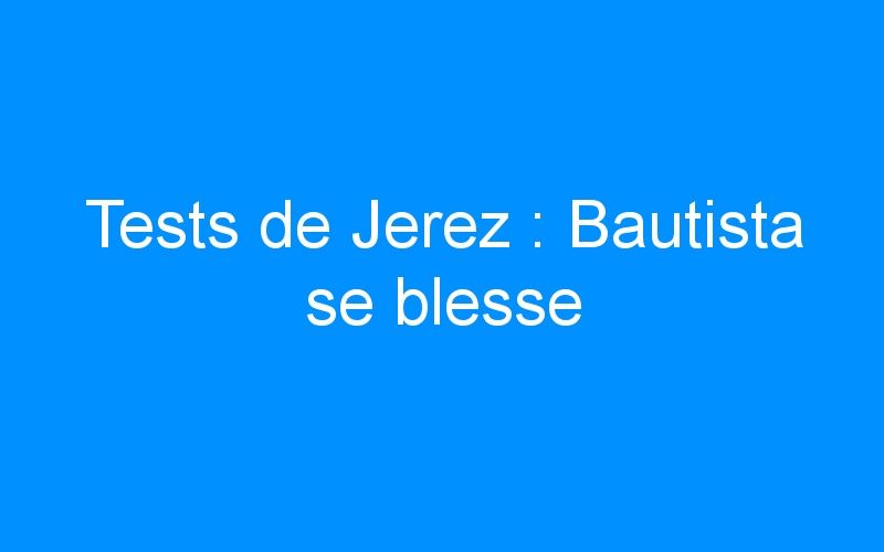 Tests de Jerez : Bautista se blesse