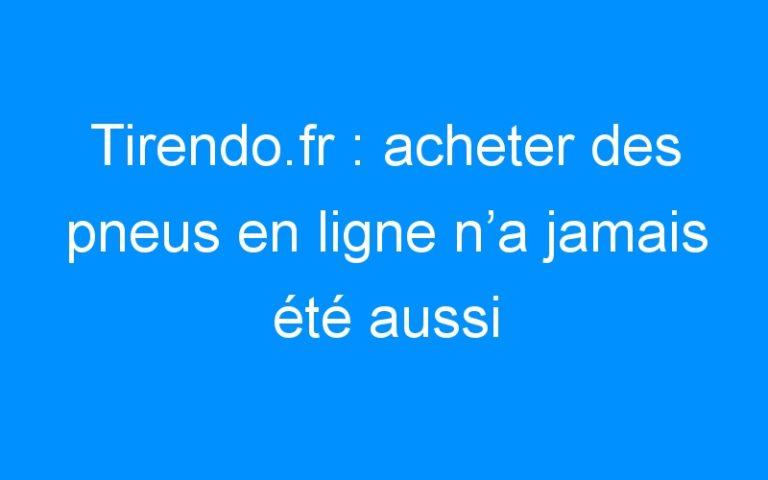 Tirendo.fr : acheter des pneus en ligne n'a jamais été aussi facile