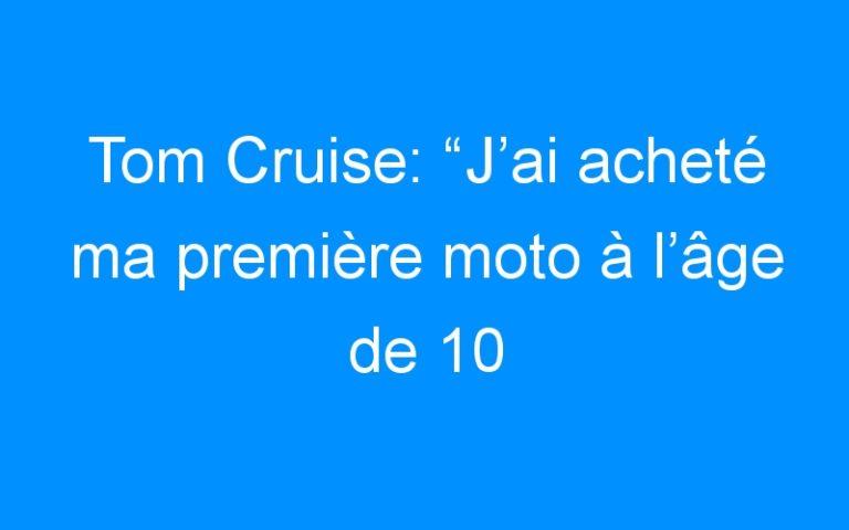 """Tom Cruise: """"J'ai acheté ma première moto à l'âge de 10 ans"""""""