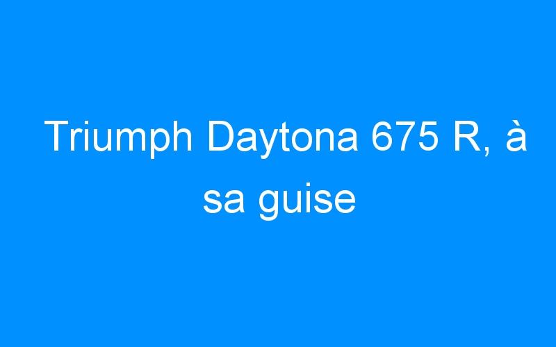 Triumph Daytona 675 R, à sa guise
