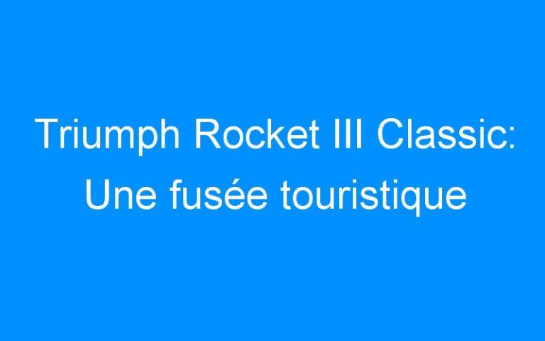 Triumph Rocket III Classic: Une fusée touristique