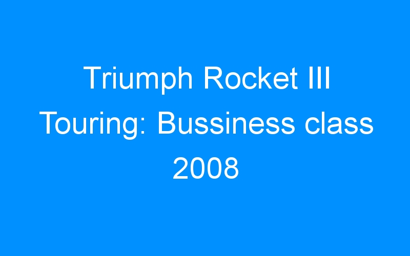 Triumph Rocket III Touring: Bussiness class 2008
