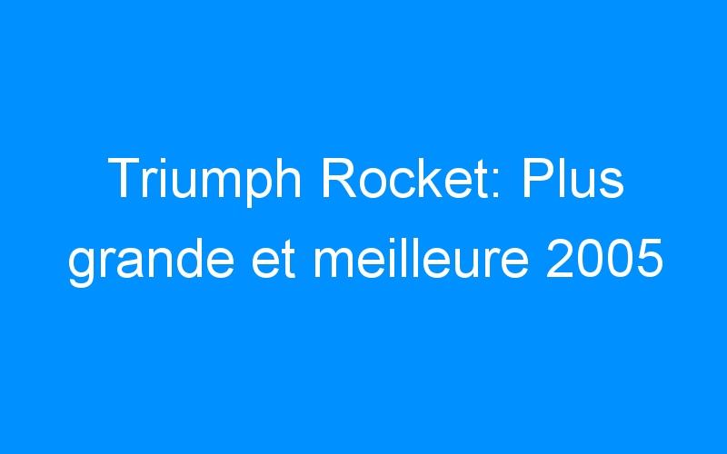 Triumph Rocket: Plus grande et meilleure 2005