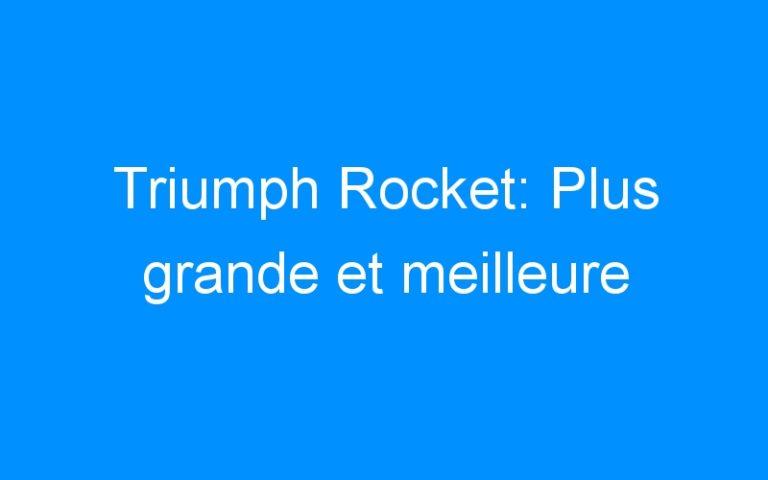 Triumph Rocket: Plus grande et meilleure