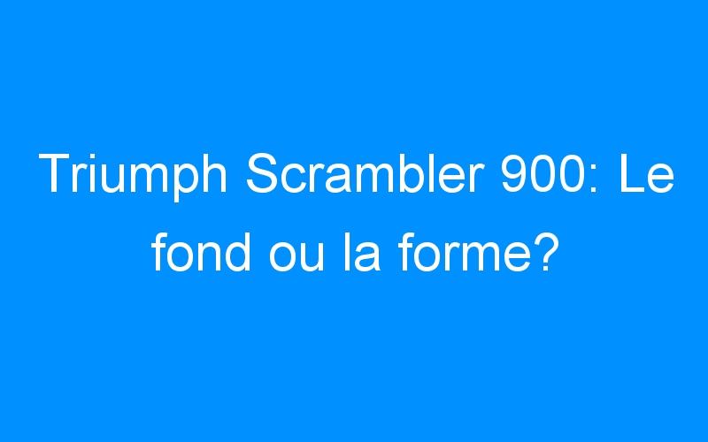 Triumph Scrambler 900: Le fond ou la forme?