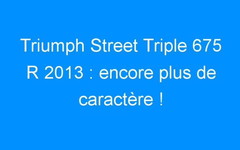 Triumph Street Triple 675 R 2013 : encore plus de caractère !