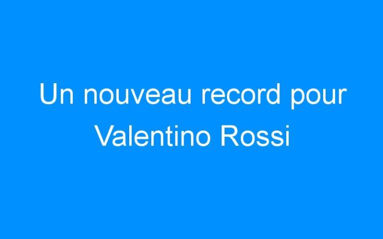 Un nouveau record pour Valentino Rossi