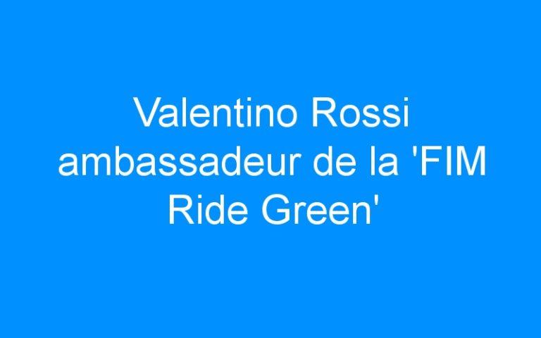 Valentino Rossi ambassadeur de la 'FIM Ride Green'