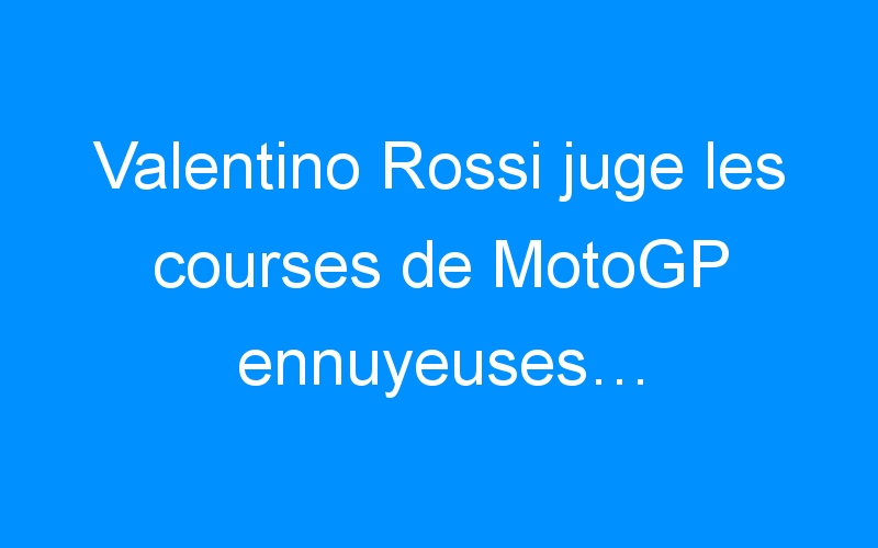 Valentino Rossi juge les courses de MotoGP ennuyeuses…