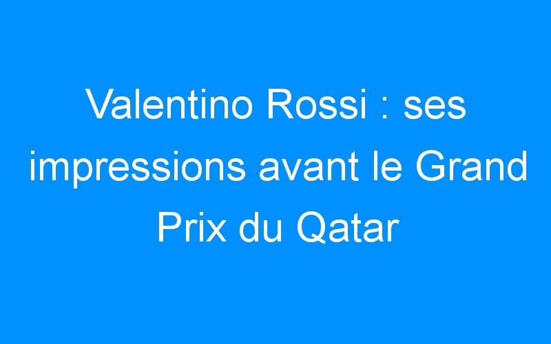 Valentino Rossi : ses impressions avant le Grand Prix du Qatar