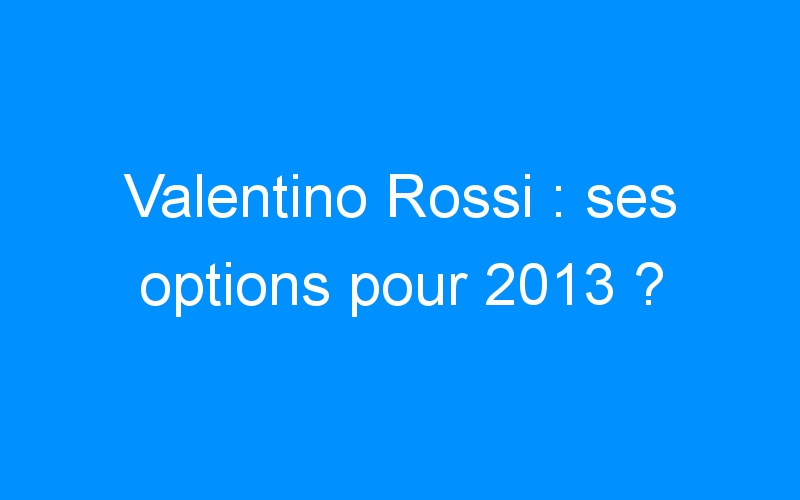 Valentino Rossi : ses options pour 2013 ?