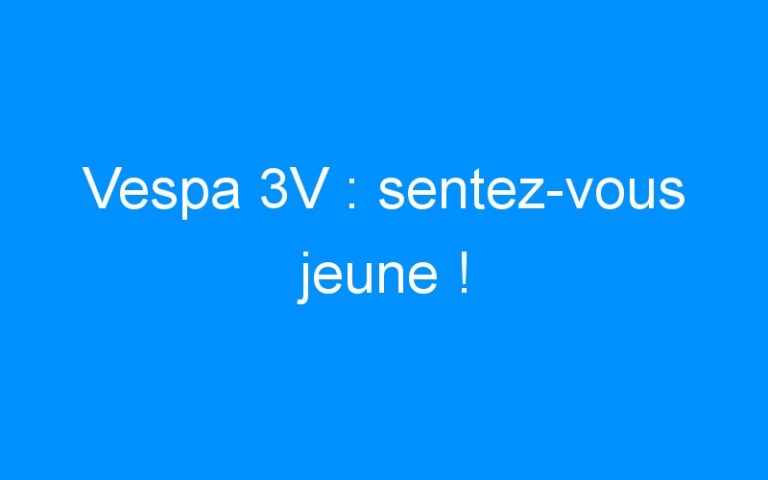 Vespa 3V : sentez-vous jeune !