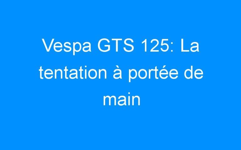Vespa GTS 125: La tentation à portée de main