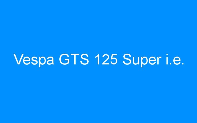 Vespa GTS 125 Super i.e.