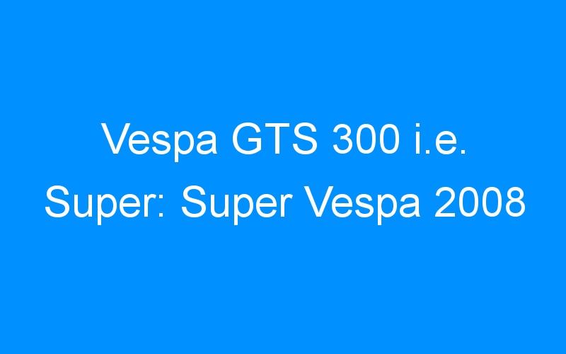 Vespa GTS 300 i.e. Super: Super Vespa 2008