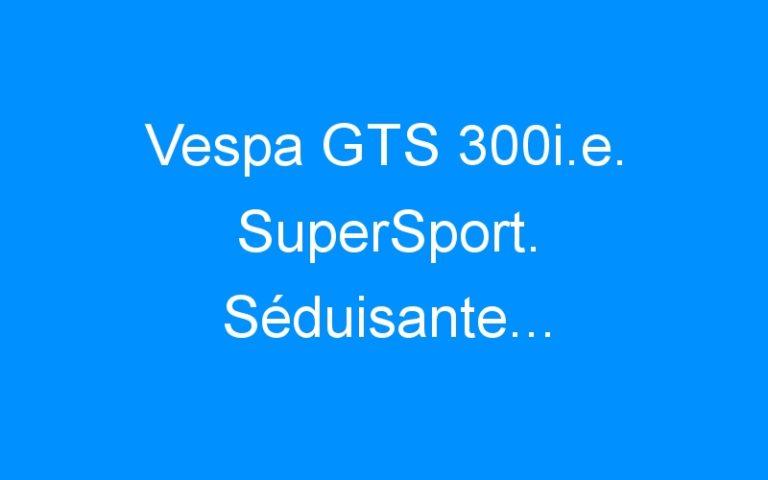 Vespa GTS 300i.e. SuperSport. Séduisante…