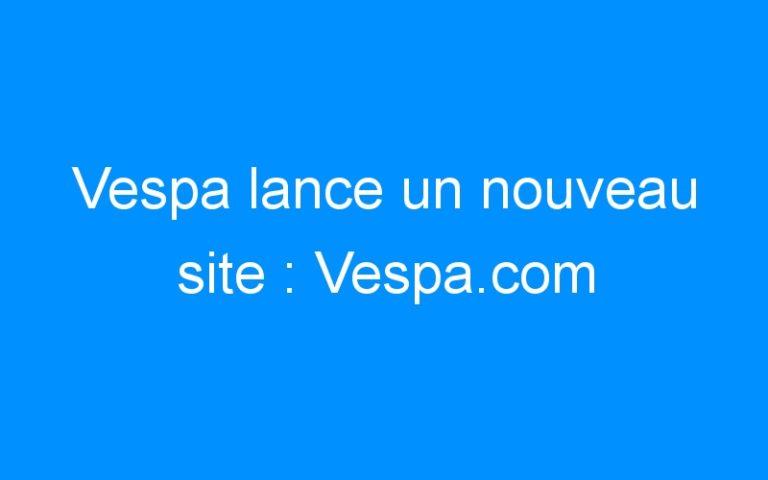 Vespa lance un nouveau site : Vespa.com