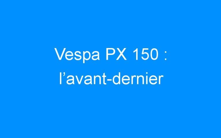 Vespa PX 150 : l'avant-dernier