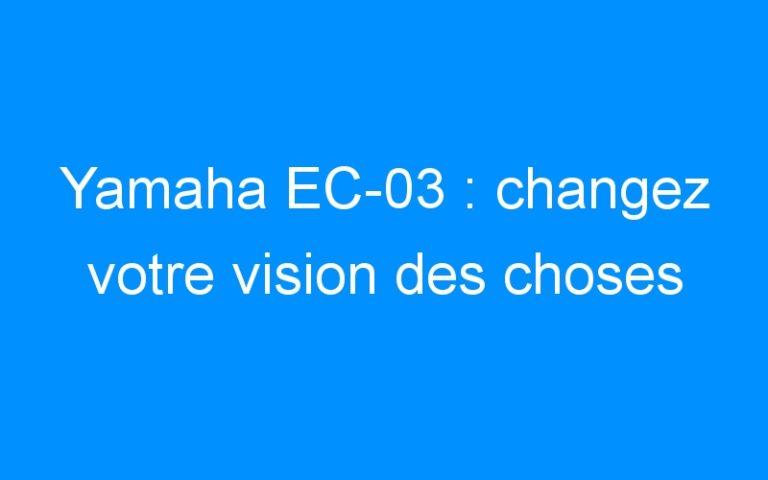 Yamaha EC-03: changez votre vision des choses