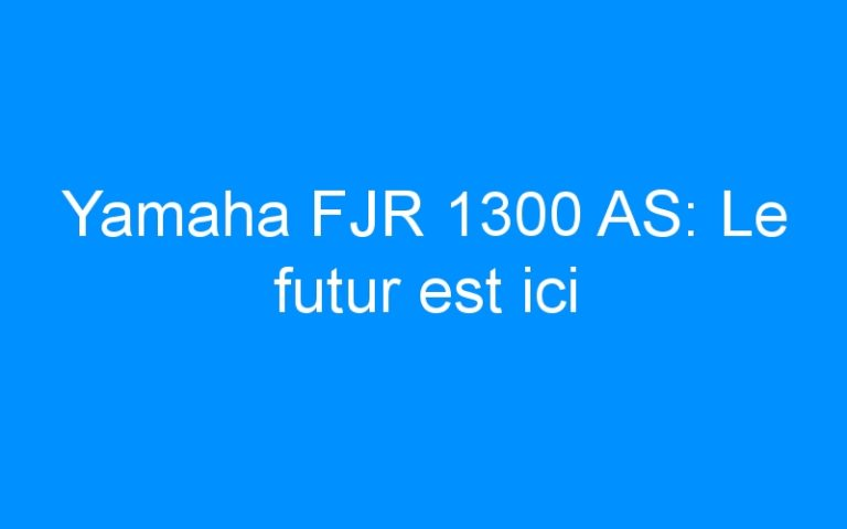 Yamaha FJR 1300 AS: Le futur est ici