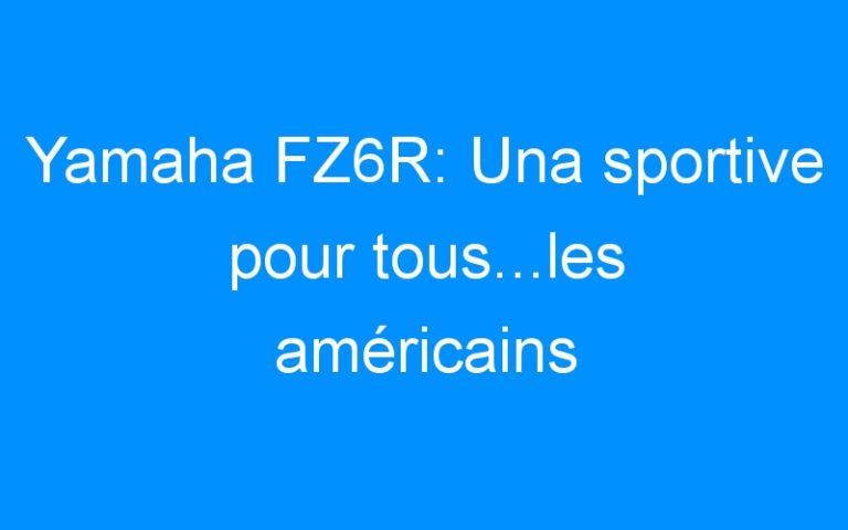 Yamaha FZ6R: Una sportive pour tous…les américains