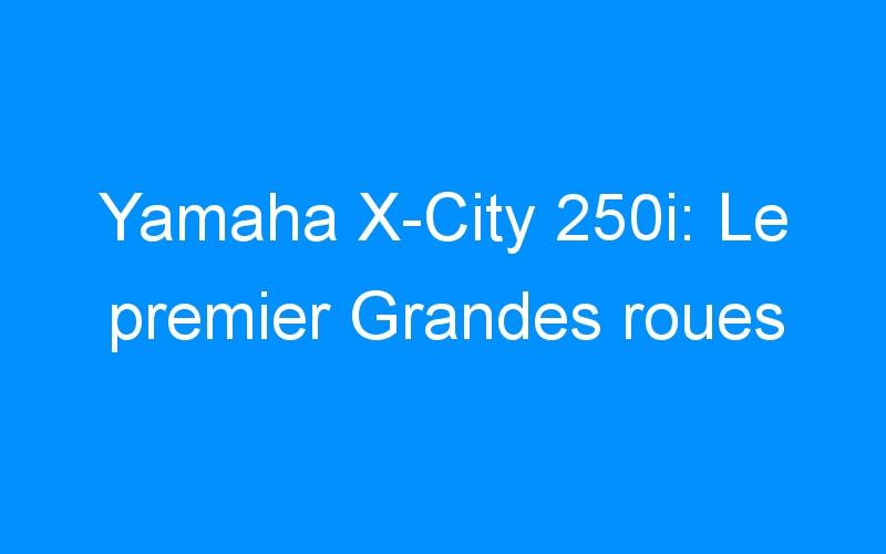 Yamaha X-City 250i: Le premier Grandes roues