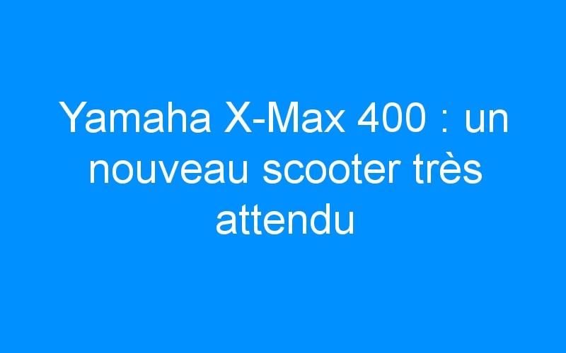 Yamaha X-Max 400 : un nouveau scooter très attendu