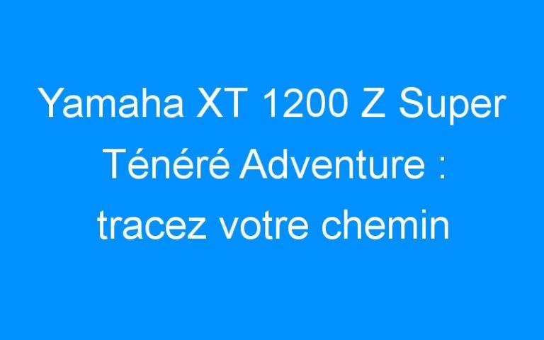 Yamaha XT 1200 Z Super Ténéré Adventure : tracez votre chemin